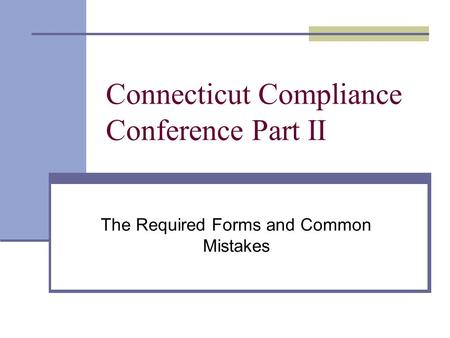Connecticut Compliance Conference Part II The Required Forms and Common Mistakes.