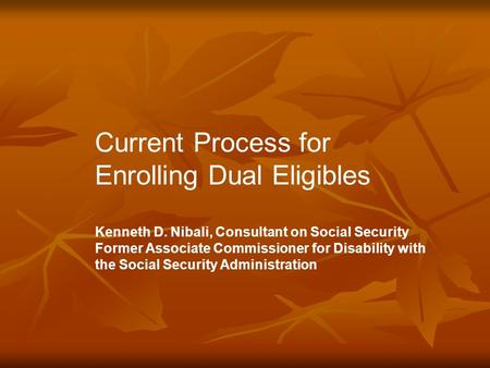 Current Process for Enrolling Dual Eligibles Kenneth D. Nibali, Consultant on Social Security Former Associate Commissioner for Disability with the Social.