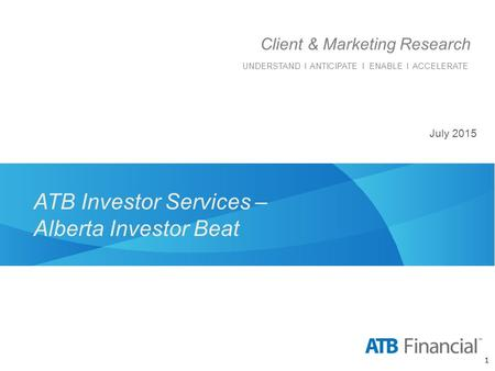 ATB Investor Services – Alberta Investor Beat Client & Marketing Research UNDERSTAND I ANTICIPATE I ENABLE I ACCELERATE 1 July 2015.