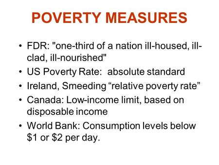 "POVERTY MEASURES FDR: one-third of a nation ill-housed, ill- clad, ill-nourished US Poverty Rate: absolute standard Ireland, Smeeding ""relative poverty."