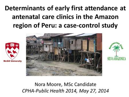 Determinants of early first attendance at antenatal care clinics in the Amazon region of Peru: a case-control study Nora Moore, MSc Candidate CPHA-Public.