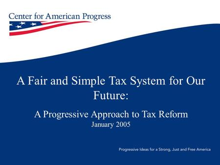 A Fair and Simple Tax System for Our Future: A Progressive Approach to Tax Reform January 2005.