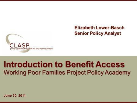 Www.clasp.org Introduction to Benefit Access Working Poor Families Project Policy Academy June 30, 2011 Elizabeth Lower-Basch Senior Policy Analyst.