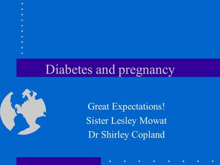 Diabetes and pregnancy Great Expectations! Sister Lesley Mowat Dr Shirley Copland.