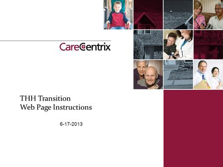 THH Transition Web Page Instructions 6-17-2013. | 2 Welcome to the CareCentrix Transition Process Log on to the CareCentrix portal Logon https://www.carecentrixportal.com.