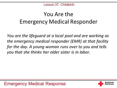 Emergency Medical Response You Are the Emergency Medical Responder You are the lifeguard at a local pool and are working as the emergency medical responder.