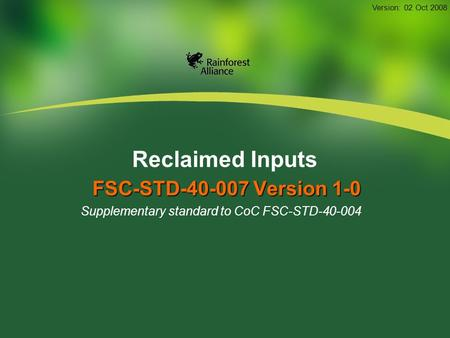 Reclaimed Inputs FSC-STD-40-007 Version 1-0 Supplementary standard to CoC FSC-STD-40-004 Version: 02 Oct 2008.