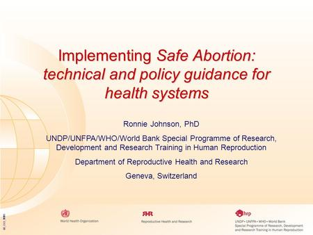 05_XXX_MM1 Implementing Safe Abortion: technical and policy guidance for health systems Ronnie Johnson, PhD UNDP/UNFPA/WHO/World Bank Special Programme.