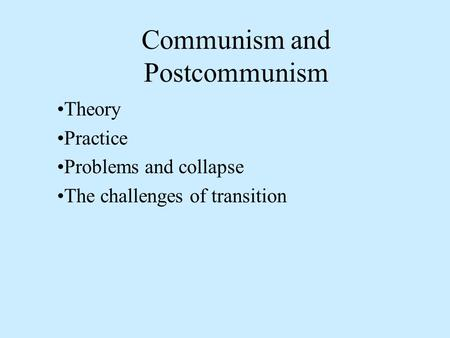 Communism and Postcommunism Theory Practice Problems and collapse The challenges of transition.