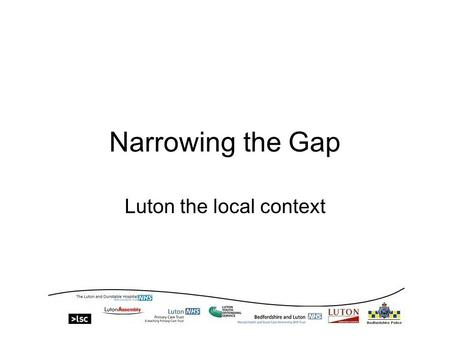 Narrowing the Gap Luton the local context. The Local Context Luton has an estimated population of 202,000 (ONS figure 186,000) 25.1%, child poverty 4%