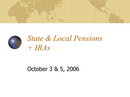 State & Local Pensions + IRAs October 3 & 5, 2006.