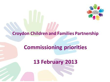 Croydon Children and Families Partnership Commissioning priorities 13 February 2013.