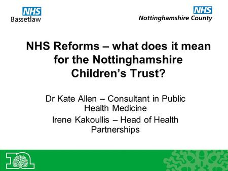 NHS Reforms – what does it mean for the Nottinghamshire Children's Trust? Dr Kate Allen – Consultant in Public Health Medicine Irene Kakoullis – Head of.