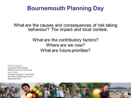 1 Bournemouth Planning Day What are the causes and consequences of risk taking behaviour? The impact and local context. What are the contributory factors?