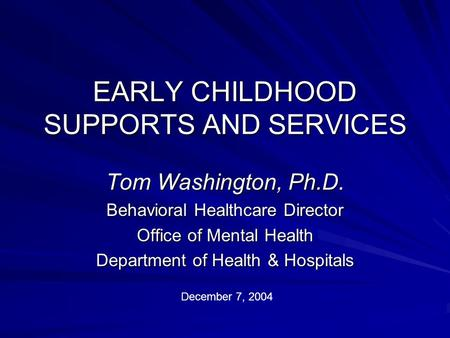 EARLY CHILDHOOD SUPPORTS AND SERVICES Tom Washington, Ph.D. Behavioral Healthcare Director Office of Mental Health Department of Health & Hospitals December.