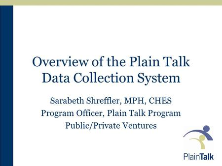 Overview of the Plain Talk Data Collection System Sarabeth Shreffler, MPH, CHES Program Officer, Plain Talk Program Public/Private Ventures.