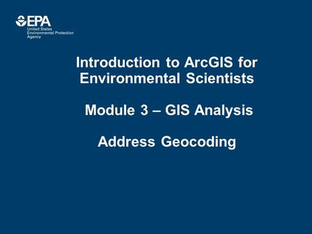 Introduction to ArcGIS for Environmental Scientists Module 3 – GIS Analysis Address Geocoding.