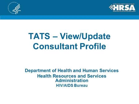 TATS – View/Update Consultant Profile Department of Health and Human Services Health Resources and Services Administration HIV/AIDS Bureau.