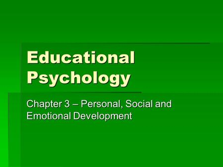 Educational Psychology Chapter 3 – Personal, Social and Emotional Development.