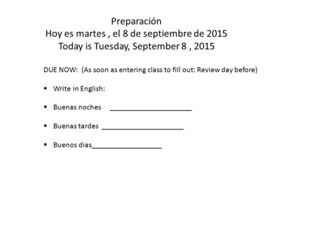 Preparación Hoy es martes, el 8 de septiembre de 2015 Today is Tuesday, September 8, 2015 DUE NOW: (As soon as entering class to fill out: Review day before)