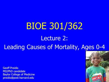BIOE 301/362 Lecture 2: Leading Causes of Mortality, Ages 0-4 Geoff Preidis MD/PhD candidate Baylor College of Medicine