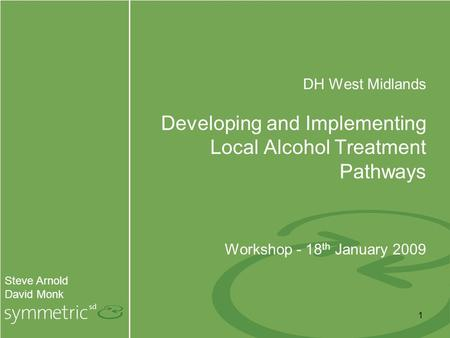 1 Steve Arnold David Monk DH West Midlands Developing and Implementing Local Alcohol Treatment Pathways Workshop - 18 th January 2009.