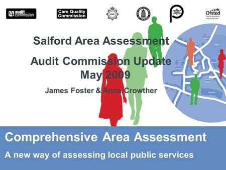 Comprehensive Area Assessment A new way of assessing local public services Salford Area Assessment Audit Commission Update May 2009 James Foster & Anna.