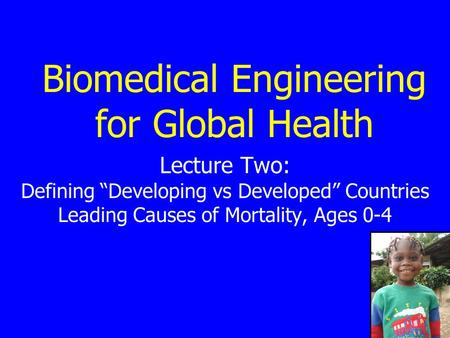 "Biomedical Engineering for Global Health Lecture Two: Defining ""Developing vs Developed"" Countries Leading Causes of Mortality, Ages 0-4."