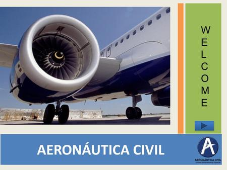 AERONÁUTICA CIVIL WELCOMEWELCOME We are students from EAN university and during some weeks, we will help you with your English practice. ARE YOU READY.