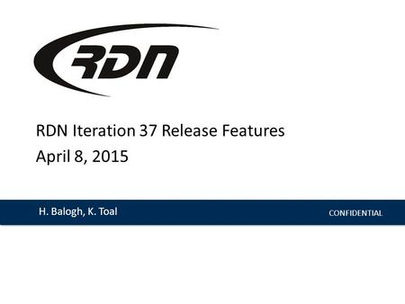CONFIDENTIAL H. Balogh, K. Toal RDN Iteration 37 Release Features April 8, 2015.