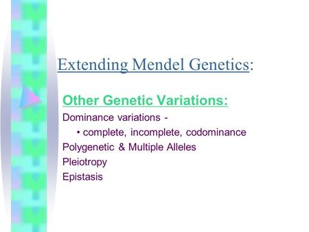 Extending Mendel Genetics: Other Genetic Variations: Dominance variations - complete, incomplete, codominance Polygenetic & Multiple Alleles Pleiotropy.