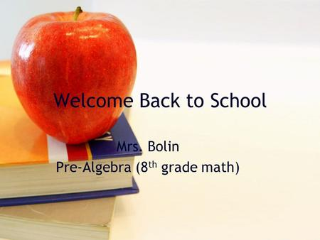 Welcome Back to School Mrs. Bolin Pre-Algebra (8 th grade math)