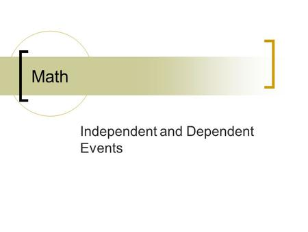 Math Independent and Dependent Events. What Are You Learning? I CAN find the probability of independent events. I CAN find the probability of dependent.