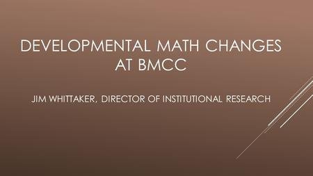 DEVELOPMENTAL MATH CHANGES AT BMCC JIM WHITTAKER, DIRECTOR OF INSTITUTIONAL RESEARCH.