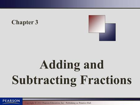 Copyright © 2011 Pearson Education, Inc. Publishing as Prentice Hall. Chapter 3 Adding and Subtracting Fractions.