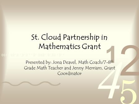 St. Cloud Partnership in Mathematics Grant Presented by: Jona Deavel, Math Coach/7-8 th Grade Math Teacher and Jenny Merriam, Grant Coordinator.