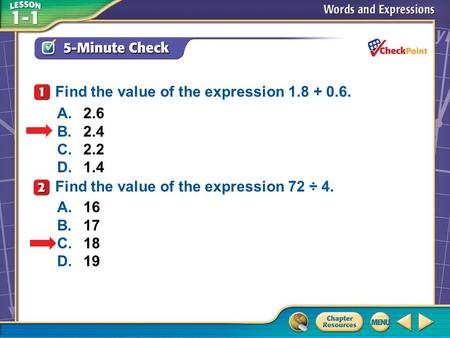 A.A B.B C.C D.D 5-Minute Check 1 A.2.6 B.2.4 C.2.2 D.1.4 Find the value of the expression 1.8 + 0.6. Find the value of the expression 72 ÷ 4. A.16 B.17.