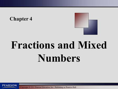 Copyright © 2011 Pearson Education, Inc. Publishing as Prentice Hall. Chapter 4 Fractions and Mixed Numbers.