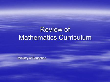 Review of Mathematics Curriculum Ministry of Education.