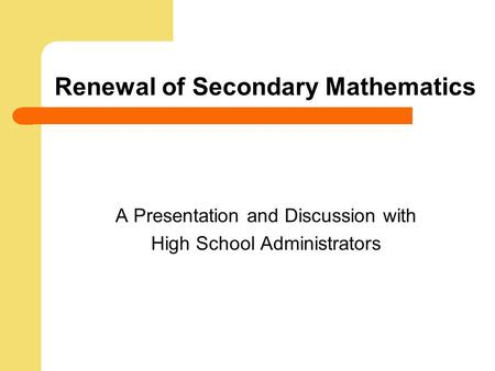 Renewal of Secondary Mathematics A Presentation and Discussion with High School Administrators.