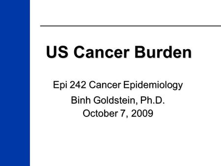US Cancer Burden Epi 242 Cancer Epidemiology Binh Goldstein, Ph.D. October 7, 2009.