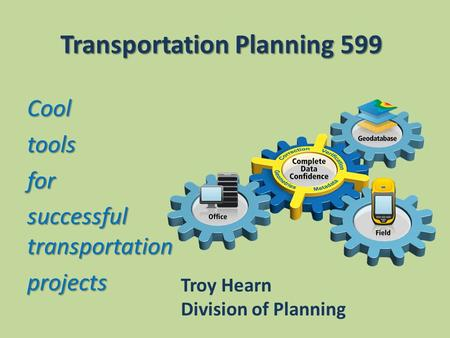 Transportation Planning 599 Cooltoolsfor successful transportation projects Troy Hearn Division of Planning.