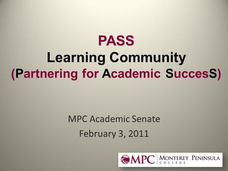 PASS Learning Community (Partnering for Academic SuccesS) MPC Academic Senate February 3, 2011.