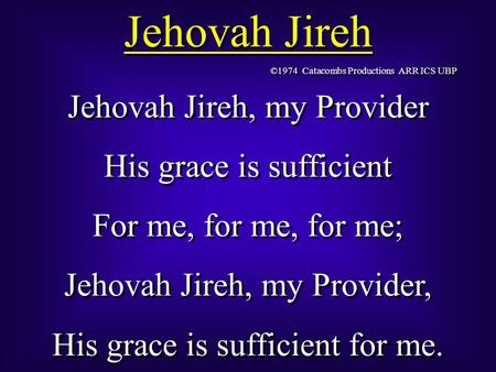 Jehovah Jireh Jehovah Jireh, my Provider His grace is sufficient For me, for me, for me; Jehovah Jireh, my Provider, His grace is sufficient for me. Jehovah.