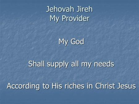 Jehovah Jireh My Provider My God Shall supply all my needs According to His riches in Christ Jesus.
