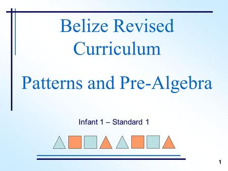 Belize Revised Curriculum Patterns and Pre-Algebra Infant 1 – Standard 1 1.