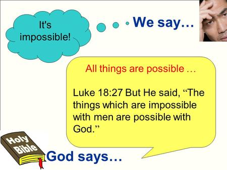"We say… God says… It's impossible! All things are possible … Luke 18:27 But He said, "" The things which are impossible with men are possible with God."