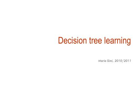 Decision tree learning Maria Simi, 2010/2011 Inductive inference with decision trees  Decision Trees is one of the most widely used and practical methods.
