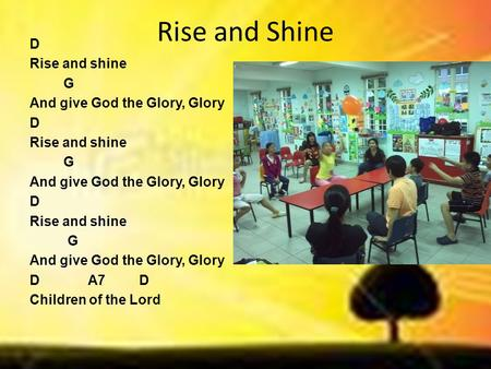 Rise and Shine D Rise and shine G And give God the Glory, Glory D Rise and shine G And give God the Glory, Glory D Rise and shine G And give God the Glory,