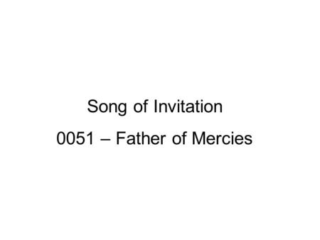 Song of Invitation 0051 – Father of Mercies. A Noble Father John 4:46-53 Therefore He came again to Cana of Galilee where He had made the water wine.